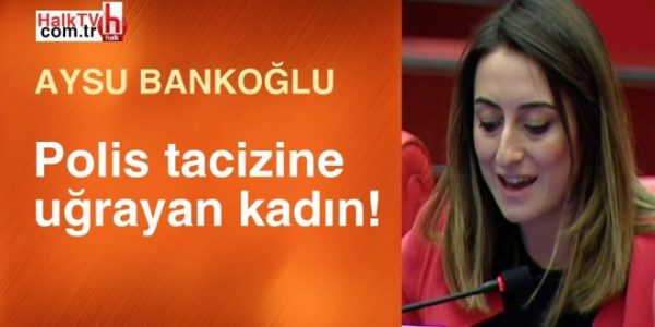 Polis tacizine uğrayan kadın! / Aysu Bankoğlu